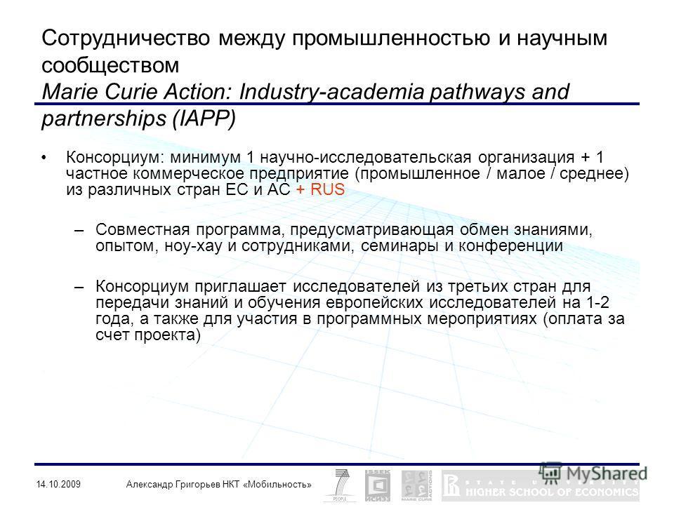 14.10.2009Александр Григорьев НКТ «Мобильность» Сотрудничество между промышленностью и научным сообществом Marie Curie Action: Industry-academia pathways and partnerships (IAPP) Консорциум: минимум 1 научно-исследовательская организация + 1 частное к