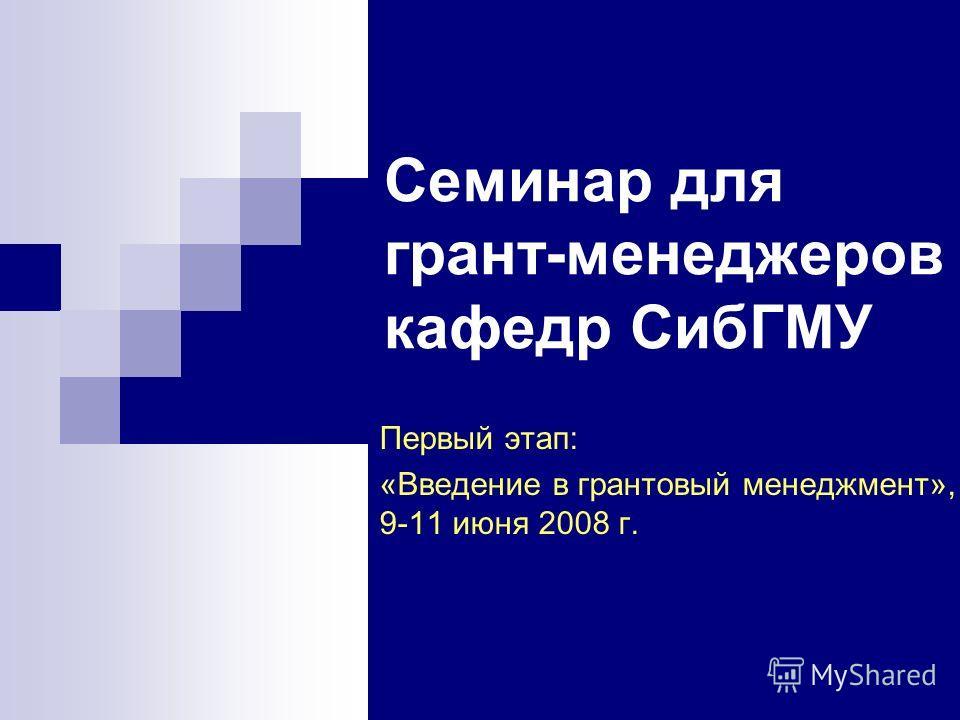 Семинар для грант-менеджеров кафедр СибГМУ Первый этап: «Введение в грантовый менеджмент», 9-11 июня 2008 г.