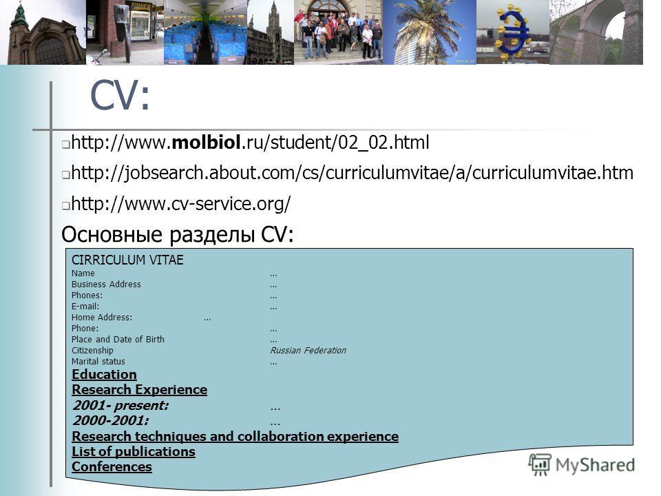 CV: http://www.molbiol.ru/student/02_02.html http://jobsearch.about.com/cs/curriculumvitae/a/curriculumvitae.htm http://www.cv-service.org/ Основные разделы CV: CIRRICULUM VITAE Name… Business Address… Phones:… E-mail:… Home Address:… Phone:… Place a