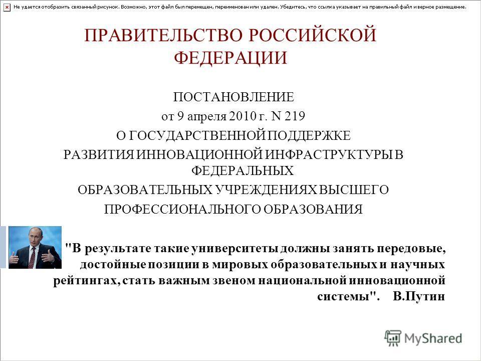 ПРАВИТЕЛЬСТВО РОССИЙСКОЙ ФЕДЕРАЦИИ ПОСТАНОВЛЕНИЕ от 9 апреля 2010 г. N 219 О ГОСУДАРСТВЕННОЙ ПОДДЕРЖКЕ РАЗВИТИЯ ИННОВАЦИОННОЙ ИНФРАСТРУКТУРЫ В ФЕДЕРАЛЬНЫХ ОБРАЗОВАТЕЛЬНЫХ УЧРЕЖДЕНИЯХ ВЫСШЕГО ПРОФЕССИОНАЛЬНОГО ОБРАЗОВАНИЯ