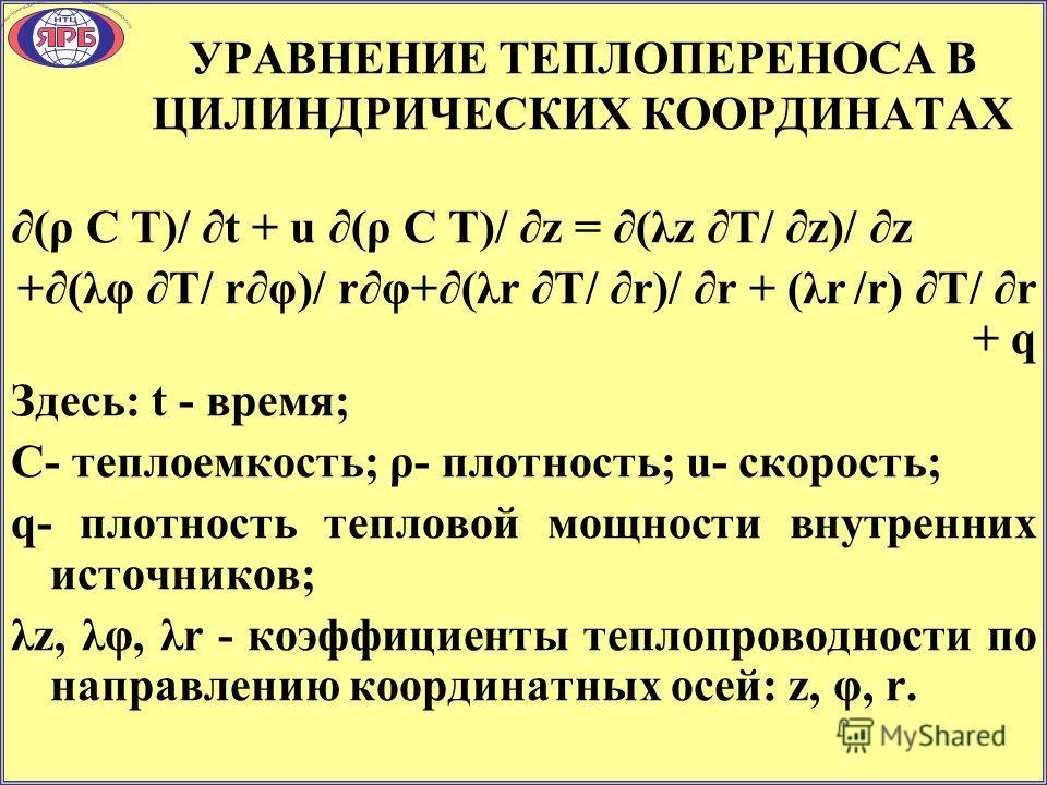 УРАВНЕНИЕ ТЕПЛОПЕРЕНОСА В ЦИЛИНДРИЧЕСКИХ КООРДИНАТАХ (ρ С T)/ t + u (ρ С T)/ z = (λz T/ z)/ z +(λφ T/ rφ)/ rφ+(λr T/ r)/ r + (λr /r) T/ r + q Здесь: t - время; С- теплоемкость; ρ- плотность; u- скорость; q- плотность тепловой мощности внутренних исто