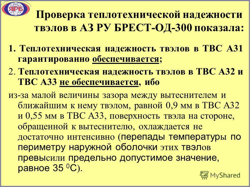 Проверка теплотехнической надежности твэлов в АЗ РУ БРЕСТ-ОД-300 показала: 1. Теплотехническая надежность твэлов в ТВС А31 гарантированно обеспечивается; 2. Теплотехническая надежность твэлов в ТВС А32 и ТВС А33 не обеспечивается, ибо из-за малой вел