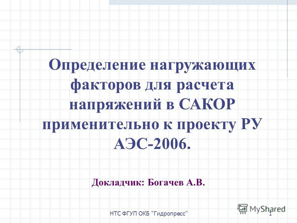 НТС ФГУП ОКБ Гидропресс1 Докладчик: Богачев А.В. Определение нагружающих факторов для расчета напряжений в САКОР применительно к проекту РУ АЭС-2006.