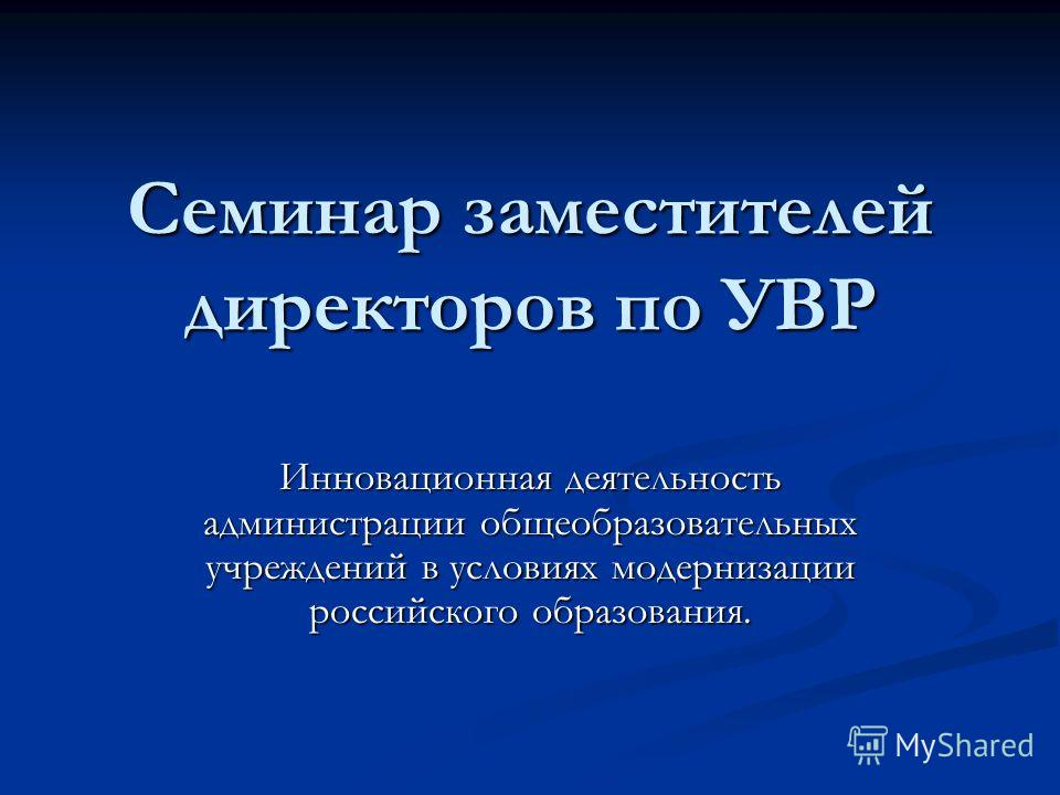 Семинар заместителей директоров по УВР Инновационная деятельность администрации общеобразовательных учреждений в условиях модернизации российского образования.