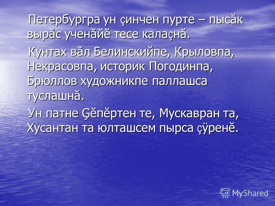 Петербургра ун ç инчен пурте – пысăк вырăс ученăйĕ тесе кала ç нă. Петербургра ун ç инчен пурте – пысăк вырăс ученăйĕ тесе кала ç нă. Кунтах вăл Белинскийпе, Крыловпа, Некрасовпа, историк Погодинпа, Брюллов художникпе паллашса туслашнă. Кунтах вăл Бе
