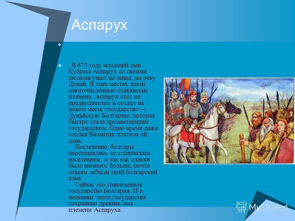 Аспарух В 675 году младший сын Кубрата Аспарух со своими людьми ушел на запад, на реку Дунай. В этих местах жили многочисленные славянские племена. Аспарух стал их предводителем и создал на новом месте государство Дунайскую Болгарию, которая быстро с