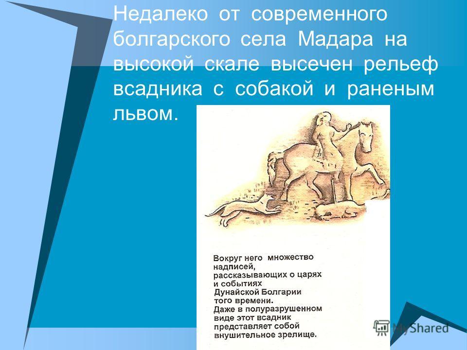 Недалеко от современного болгарского села Мадара на высокой скале высечен рельеф всадника с собакой и раненым львом.
