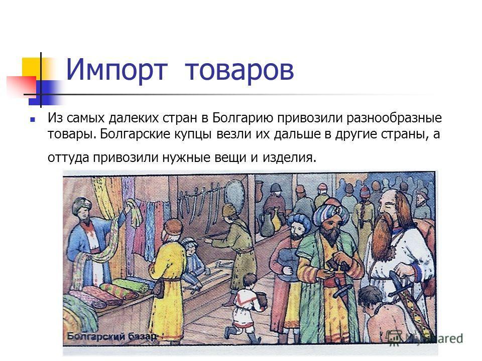 Импорт товаров Из самых далеких стран в Болгарию привозили разнообразные товары. Болгарские купцы везли их дальше в другие страны, а оттуда привозили нужные вещи и изделия.