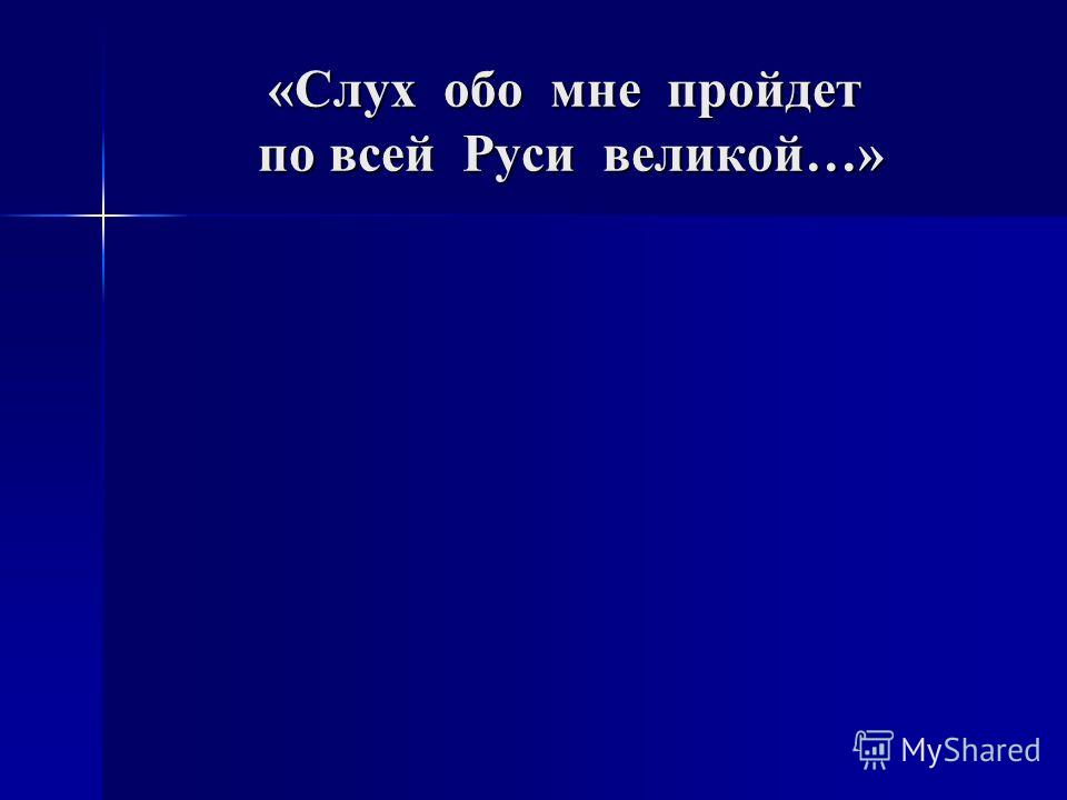 «Слух обо мне пройдет по всей Руси великой…»