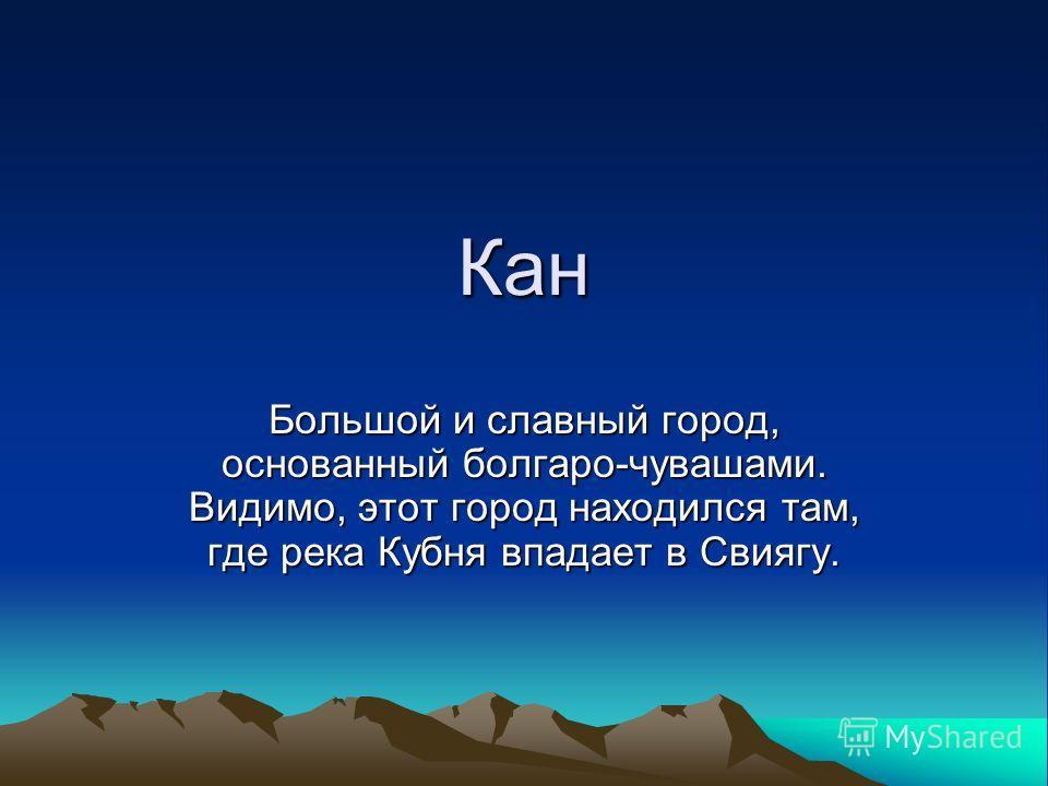 Кан Большой и славный город, основанный болгаро-чувашами. Видимо, этот город находился там, где река Кубня впадает в Свиягу.