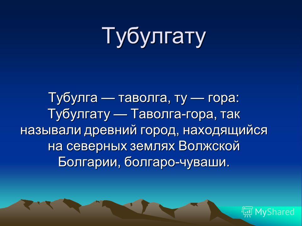 Тубулгату Тубулга таволга, ту гора: Тубулгату Таволга-гора, так называли древний город, находящийся на северных землях Волжской Болгарии, болгаро-чуваши.