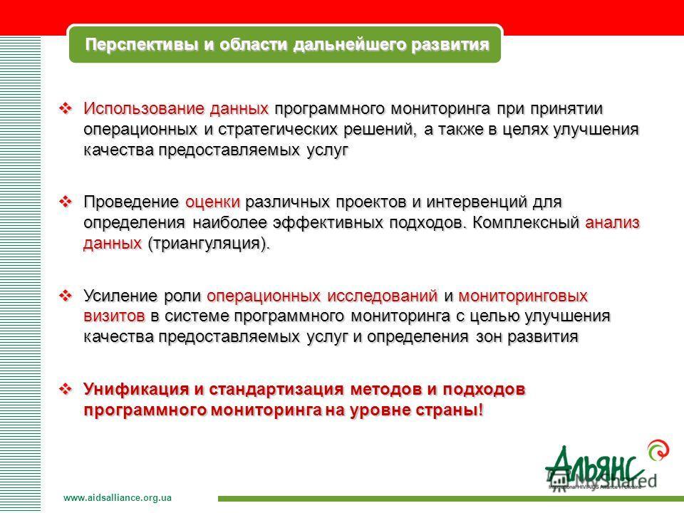 Перспективы и области дальнейшего развития www.aidsalliance.org.ua Использование данных программного мониторинга при принятии операционных и стратегических решений, а также в целях улучшения качества предоставляемых услуг Использование данных програм