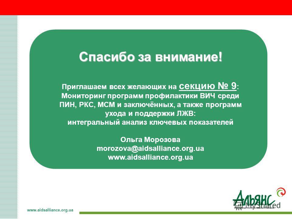 Спасибо за внимание! Приглашаем всех желающих на секцию 9 : Мониторинг программ профилактики ВИЧ среди ПИН, РКС, МСМ и заключённых, а также программ ухода и поддержки ЛЖВ: интегральный анализ ключевых показателей Ольга Морозова morozova@aidsalliance.