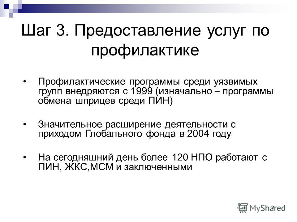 5 Шаг 3. Предоставление услуг по профилактике Профилактические программы среди уязвимых групп внедряются с 1999 (изначально – программы обмена шприцев среди ПИН) Значительное расширение деятельности с приходом Глобального фонда в 2004 году На сегодня