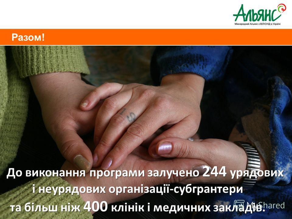 Разом! До виконання програми залучено 244 урядових і неурядових організації-субгрантери та більш ніж 400 клінік і медичних закладів.
