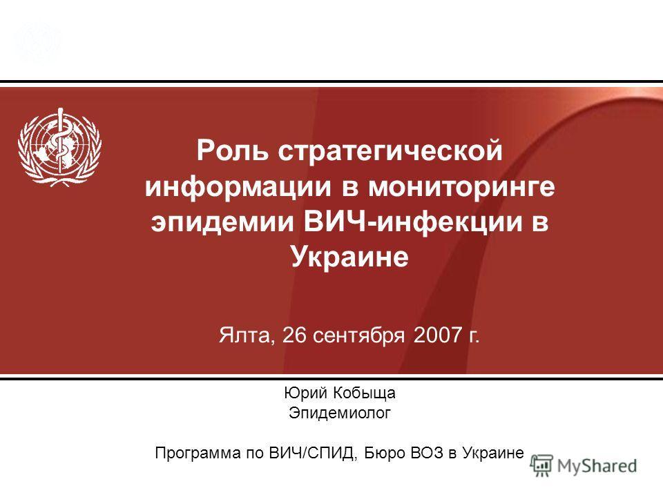 Роль стратегической информации в мониторинге эпидемии ВИЧ-инфекции в Украине Ялта, 26 сентября 2007 г. Юрий Кобыща Эпидемиолог Программа по ВИЧ/СПИД, Бюро ВОЗ в Украине