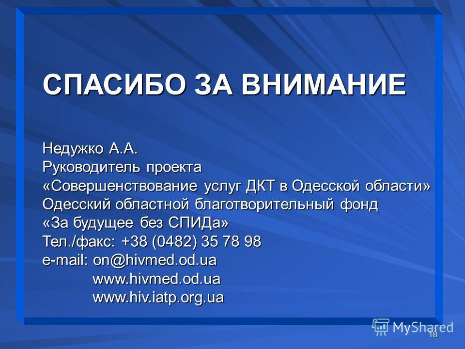 18 СПАСИБО ЗА ВНИМАНИЕ Недужко А.А. Руководитель проекта «Совершенствование услуг ДКТ в Одесской области» Одесский областной благотворительный фонд «За будущее без СПИДа» Тел./факс: +38 (0482) 35 78 98 e-mail: on@hivmed.od.ua www.hivmed.od.uawww.hiv.