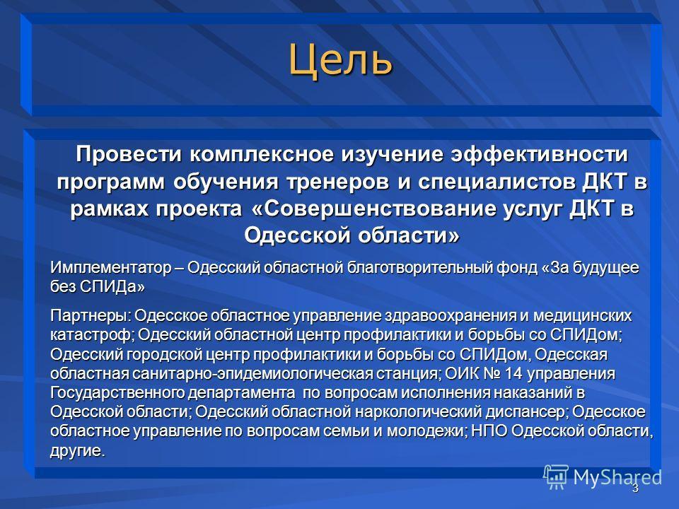 3 Цель Провести комплексное изучение эффективности программ обучения тренеров и специалистов ДКТ в рамках проекта «Совершенствование услуг ДКТ в Одесской области» Имплементатор – Одесский областной благотворительный фонд «За будущее без СПИДа» Партне
