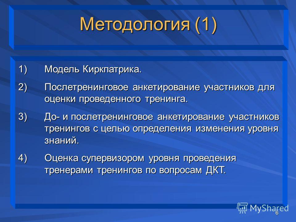 6 1)Модель Киркпатрика. 2)Послетренинговое анкетирование участников для оценки проведенного тренинга. 3)До- и послетренинговое анкетирование участников тренингов с целью определения изменения уровня знаний. 4)Оценка супервизором уровня проведения тре