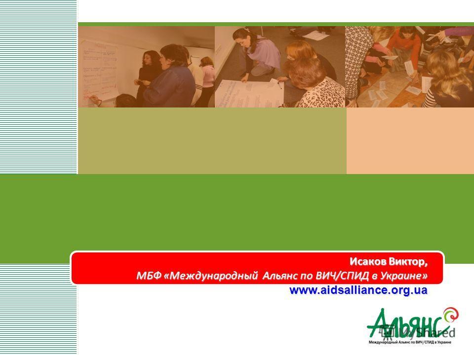 Исаков Виктор, МБФ «Международный Альянс по ВИЧ/СПИД в Украине» www.aidsalliance.org.ua