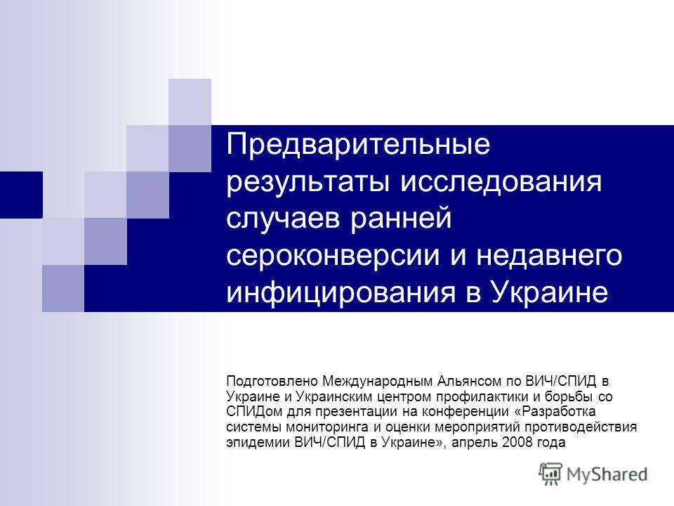 Предварительные результаты исследования случаев ранней сероконверсии и недавнего инфицирования в Украине Подготовлено Международным Альянсом по ВИЧ/СПИД в Украине и Украинским центром профилактики и борьбы со СПИДом для презентации на конференции «Ра