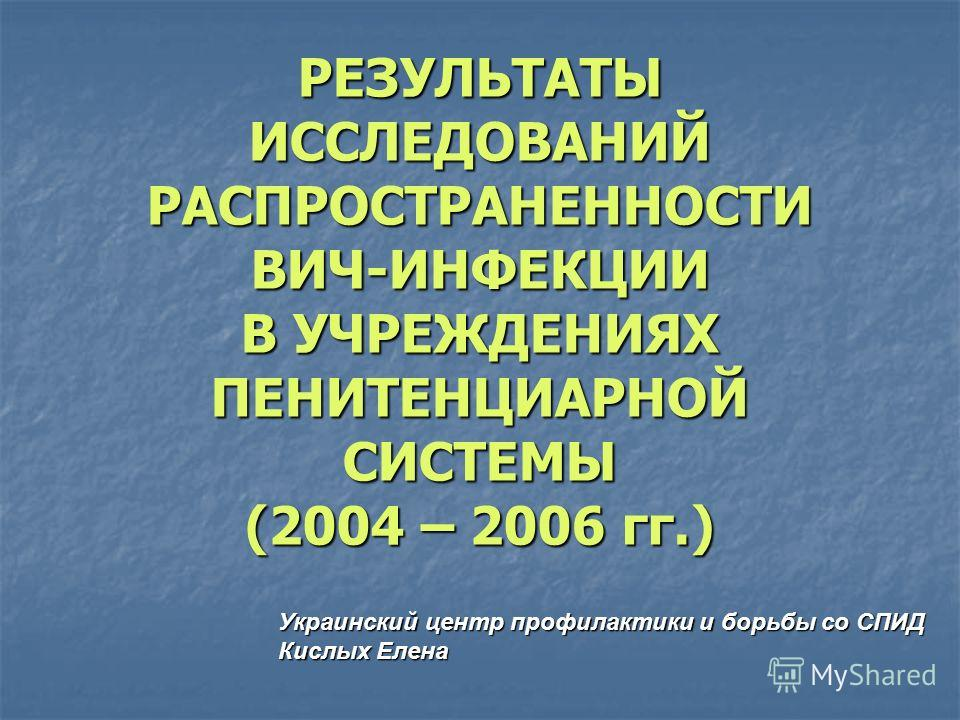 РЕЗУЛЬТАТЫ ИССЛЕДОВАНИЙ РАСПРОСТРАНЕННОСТИ ВИЧ-ИНФЕКЦИИ В УЧРЕЖДЕНИЯХ ПЕНИТЕНЦИАРНОЙ СИСТЕМЫ (2004 – 2006 гг.) Украинский центр профилактики и борьбы со СПИД Кислых Елена