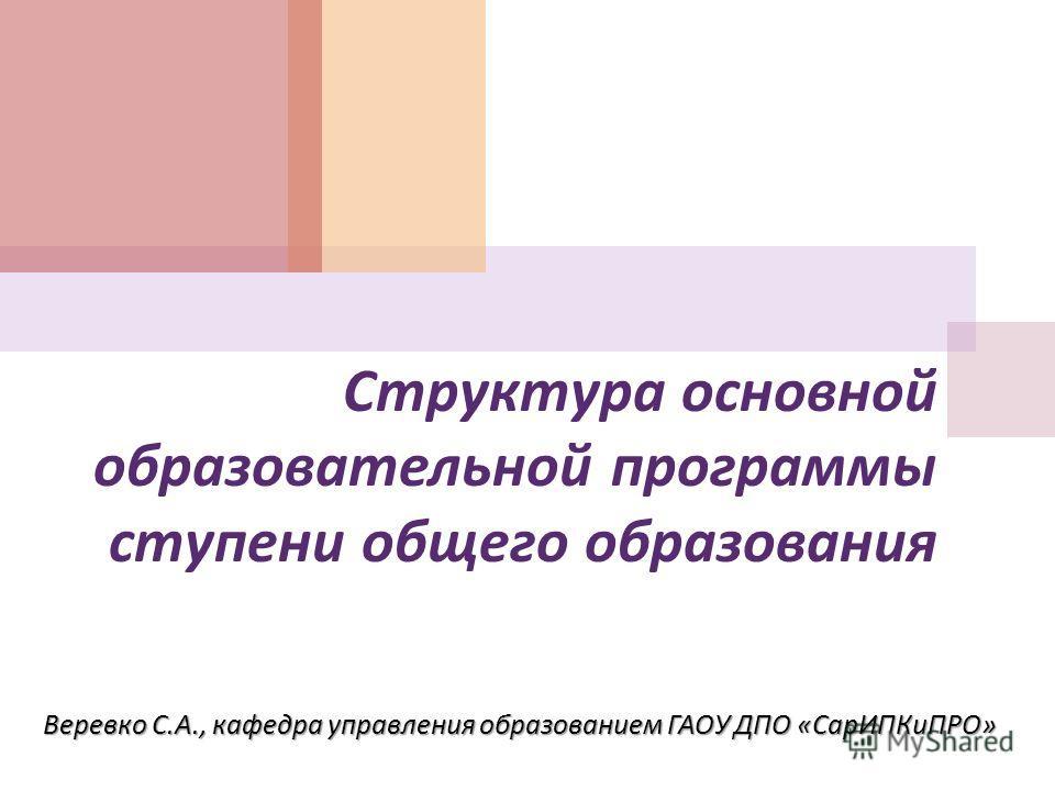 Структура основной образовательной программы ступени общего образования Веревко С. А., кафедра управления образованием ГАОУ ДПО « СарИПКиПРО »