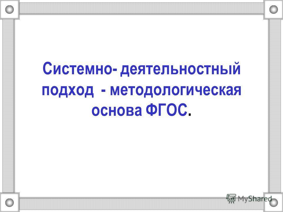 Системно- деятельностный подход - методологическая основа ФГОС.