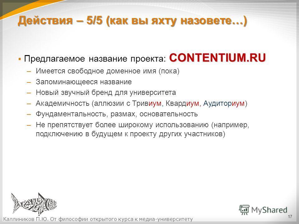 Действия – 5/5 (как вы яхту назовете…) CONTENTIUM.RU Предлагаемое название проекта: CONTENTIUM.RU –Имеется свободное доменное имя (пока) –Запоминающееся название –Новый звучный бренд для университета –Академичность (аллюзии с Тривиум, Квардиум, Аудит