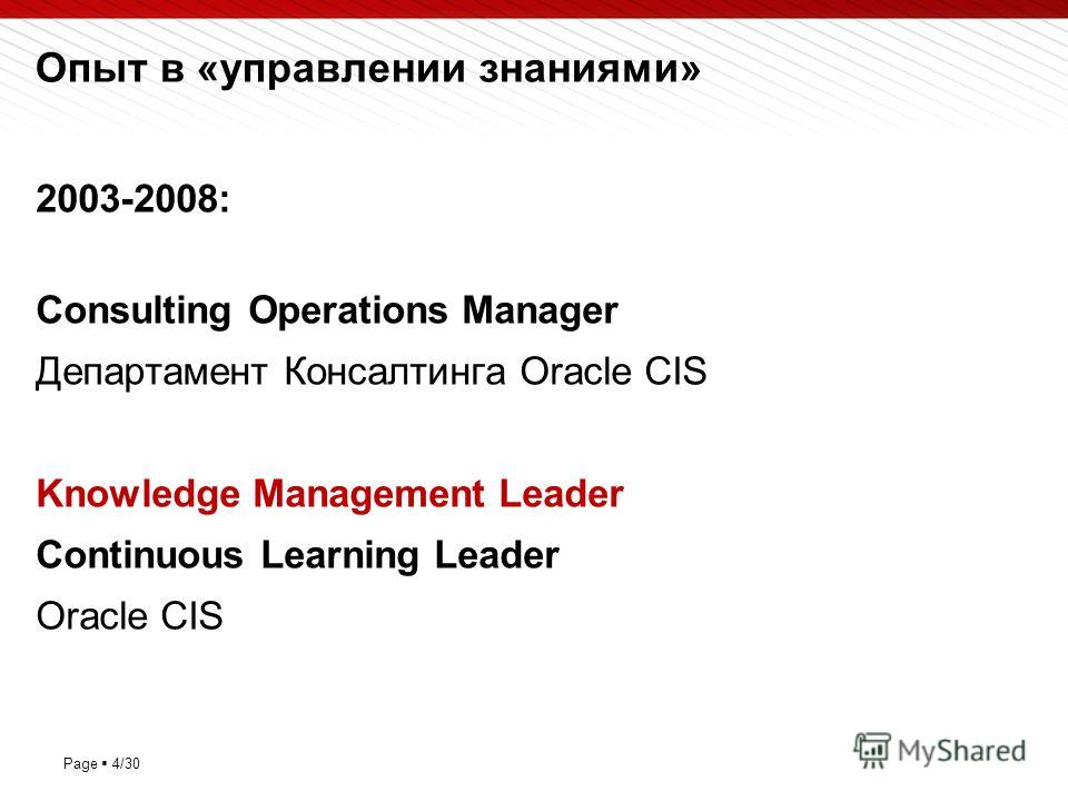 Page 4/30 Опыт в «управлении знаниями» 2003-2008: Consulting Operations Manager Департамент Консалтинга Oracle CIS Knowledge Management Leader Continuous Learning Leader Oracle CIS
