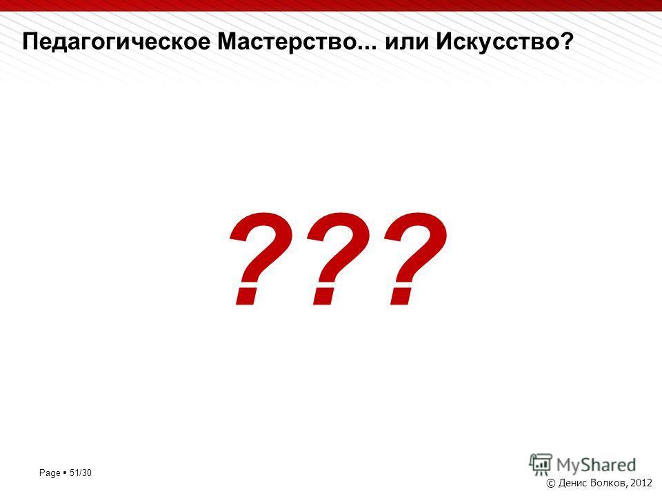 Page 51/30 Педагогическое Мастерство... или Искусство? © Денис Волков, 2012 ???