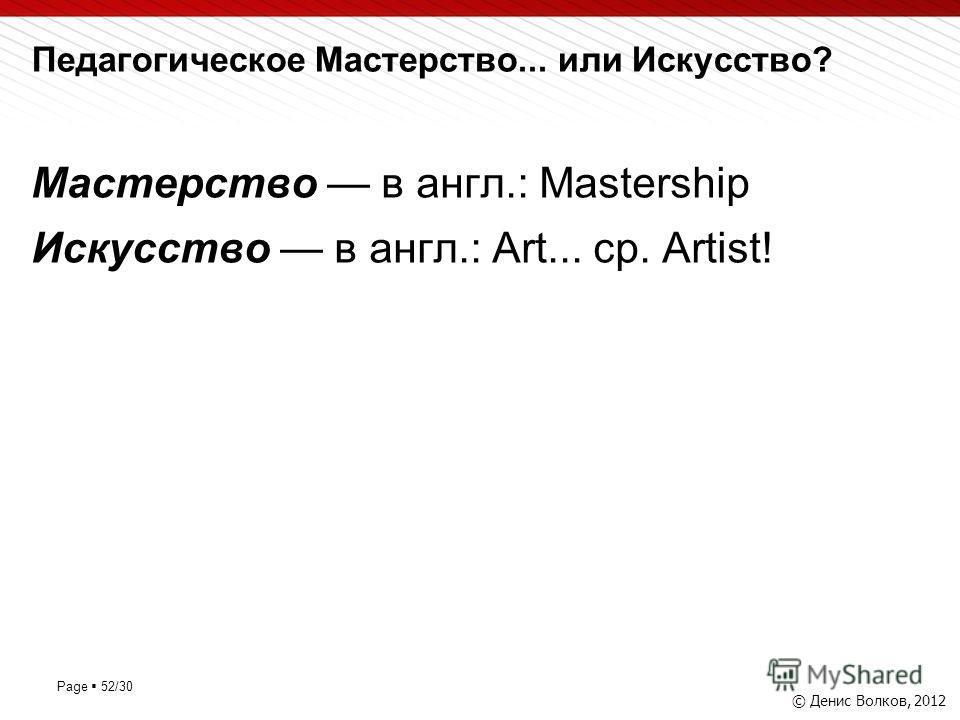 Page 52/30 Педагогическое Мастерство... или Искусство? © Денис Волков, 2012 Мастерство в англ.: Mastership Искусство в англ.: Art... ср. Artist!
