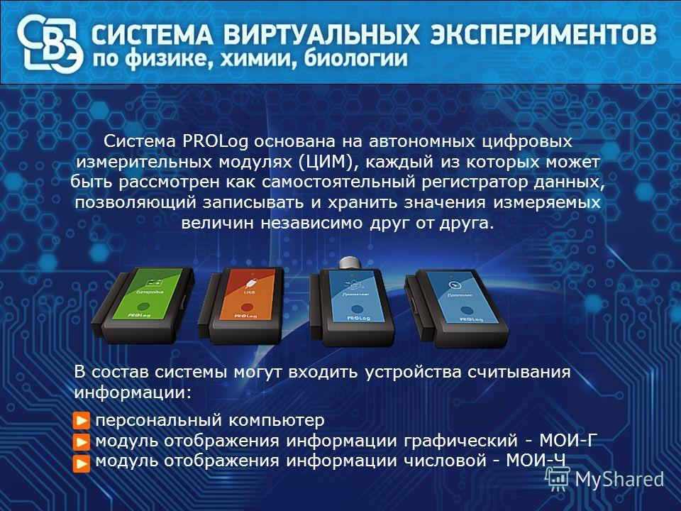 Система PROLog основана на автономных цифровых измерительных модулях (ЦИМ), каждый из которых может быть рассмотрен как самостоятельный регистратор данных, позволяющий записывать и хранить значения измеряемых величин независимо друг от друга. В соста