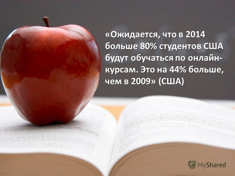 «Ожидается, что в 2014 больше 80% студентов США будут обучаться по онлайн- курсам. Это на 44% больше, чем в 2009» (США)