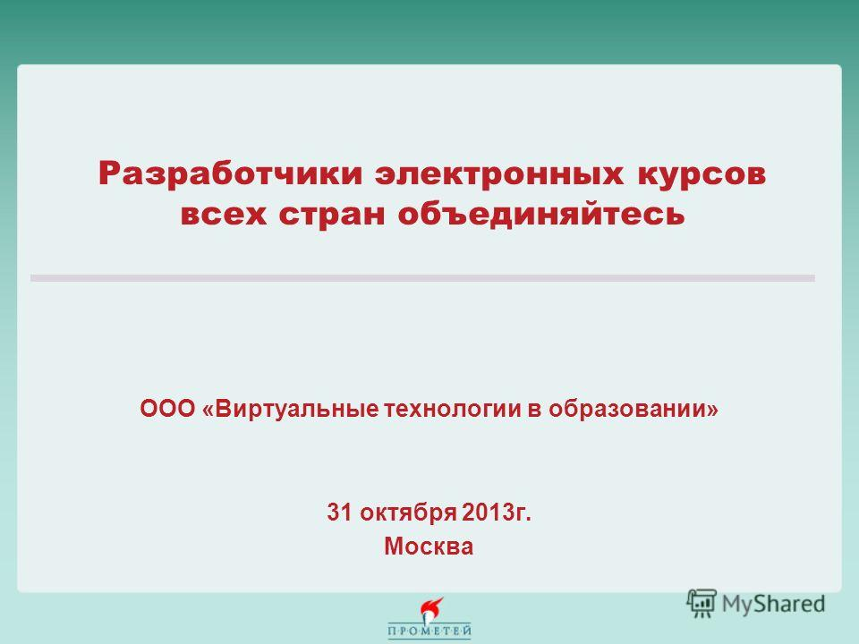 Разработчики электронных курсов всех стран объединяйтесь ООО «Виртуальные технологии в образовании» 31 октября 2013г. Москва