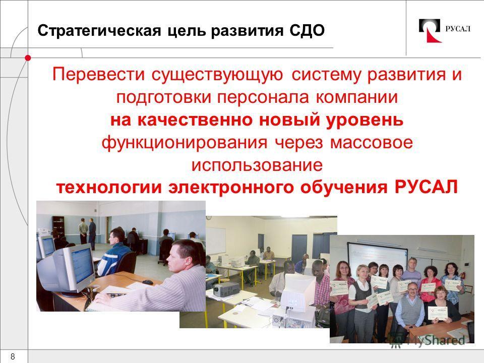 8 Стратегическая цель развития СДО Перевести существующую систему развития и подготовки персонала компании на качественно новый уровень функционирования через массовое использование технологии электронного обучения РУСАЛ