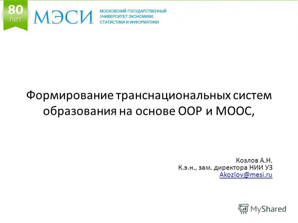 Формирование транснациональных систем образования на основе ООР и MOOC, Козлов А.Н. К.э.н., зам. директора НИИ УЗ Akozlov@mesi.ru