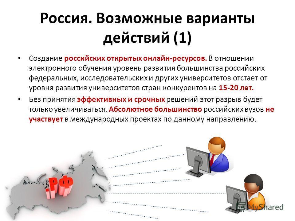 Россия. Возможные варианты действий (1) Создание российских открытых онлайн-ресурсов. В отношении электронного обучения уровень развития большинства российских федеральных, исследовательских и других университетов отстает от уровня развития университ