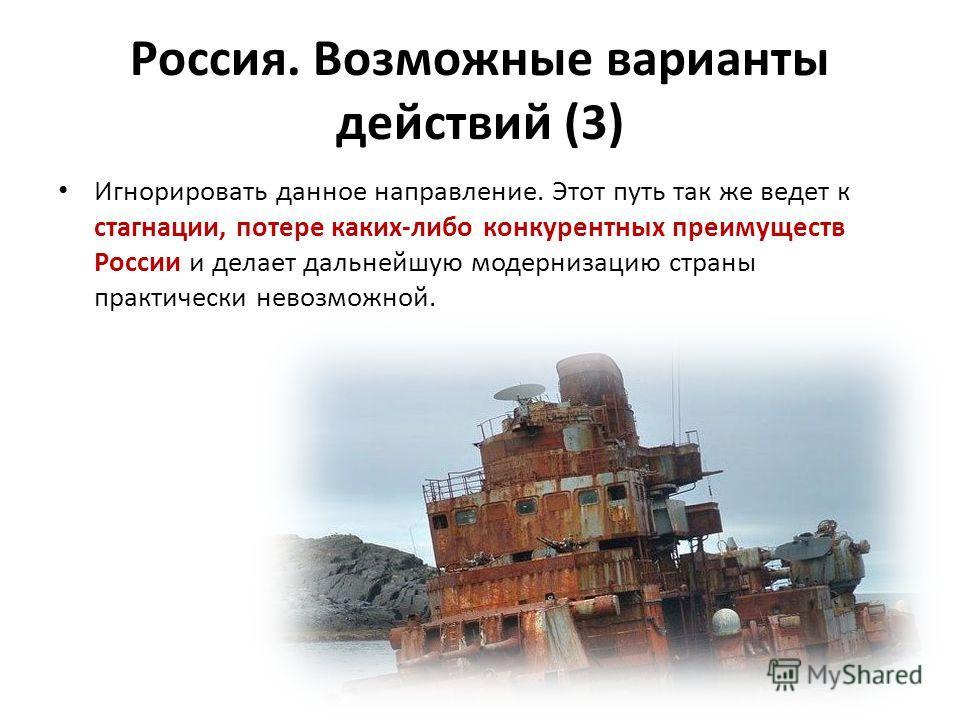 Игнорировать данное направление. Этот путь так же ведет к стагнации, потере каких-либо конкурентных преимуществ России и делает дальнейшую модернизацию страны практически невозможной. Россия. Возможные варианты действий (3)