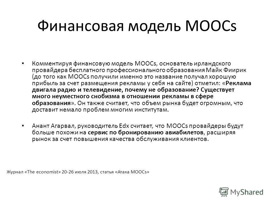 Финансовая модель MOOCs Комментируя финансовую модель MOOCs, основатель ирландского провайдера бесплатного профессионального образования Майк Фиирик (до того как MOOCs получили именно это название получал хорошую прибыль за счет размещения рекламы у