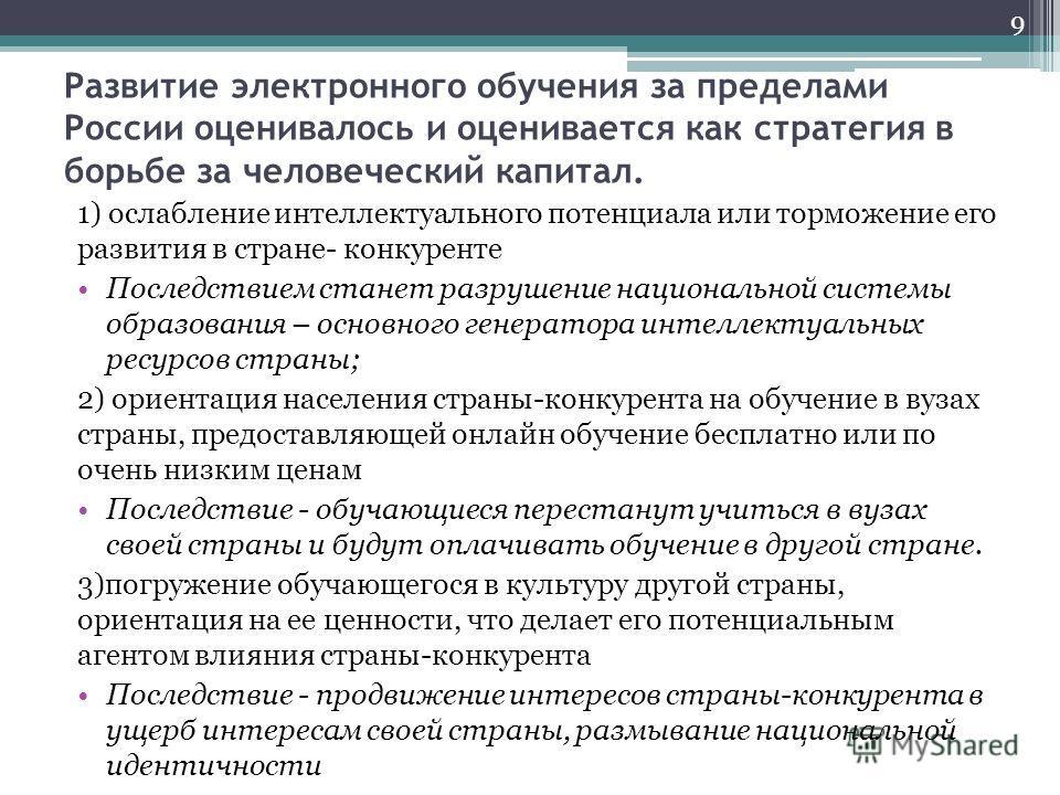 Развитие электронного обучения за пределами России оценивалось и оценивается как стратегия в борьбе за человеческий капитал. 1) ослабление интеллектуального потенциала или торможение его развития в стране- конкуренте Последствием станет разрушение на