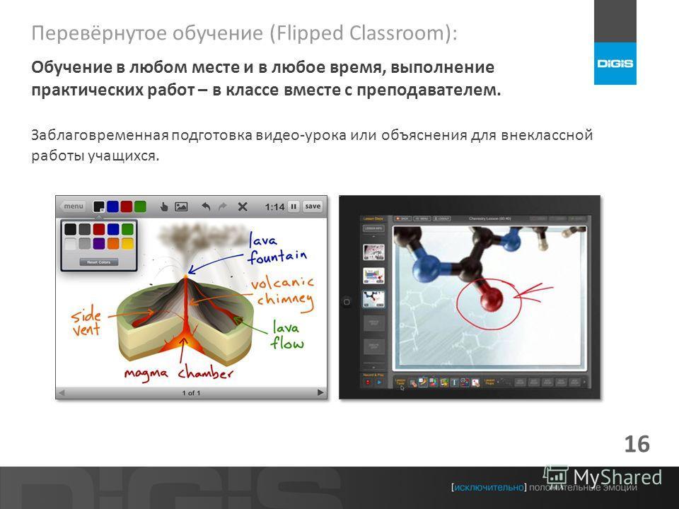 16 Перевёрнутое обучение (Flipped Classroom): Обучение в любом месте и в любое время, выполнение практических работ – в классе вместе с преподавателем. Заблаговременная подготовка видео-урока или объяснения для внеклассной работы учащихся.