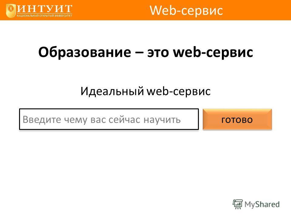 Образование – это web-сервис Идеальный web-сервис Web-сервис Введите чему вас сейчас научить готово