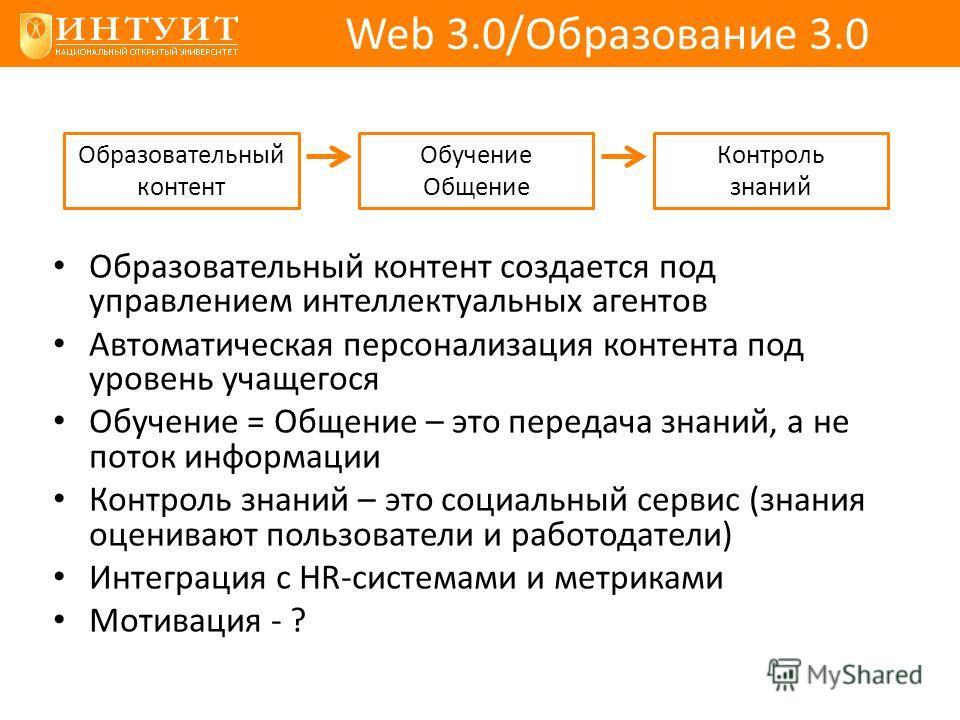 Web 3.0/Образование 3.0 Образовательный контент создается под управлением интеллектуальных агентов Автоматическая персонализация контента под уровень учащегося Обучение = Общение – это передача знаний, а не поток информации Контроль знаний – это соци