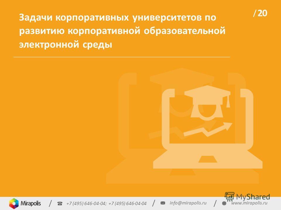 +7 (495) 646-04-04; +7 (495) 646-04-04 / / / info@mirapolis.ruwww.mirapolis.ru / 20 / Задачи корпоративных университетов по развитию корпоративной образовательной электронной среды