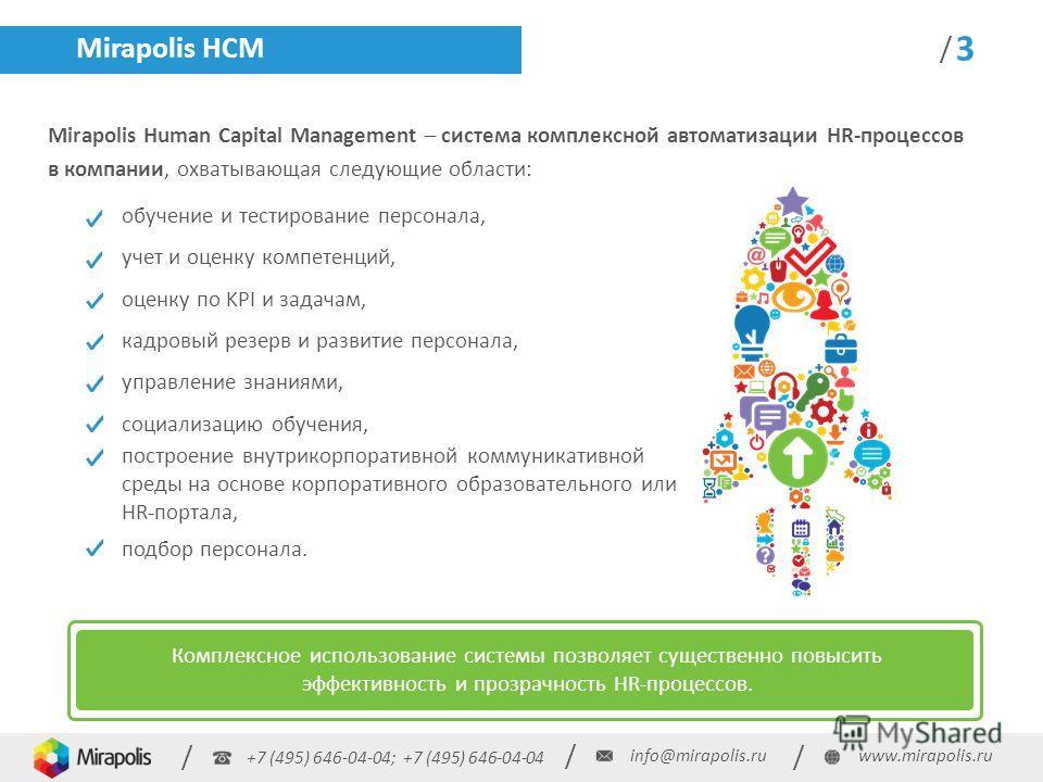 +7 (495) 646-04-04; +7 (495) 646-04-04 / / / info@mirapolis.ruwww.mirapolis.ru / 3 Mirapolis HCM Mirapolis Human Capital Management – система комплексной автоматизации HR-процессов в компании, охватывающая следующие области: обучение и тестирование п