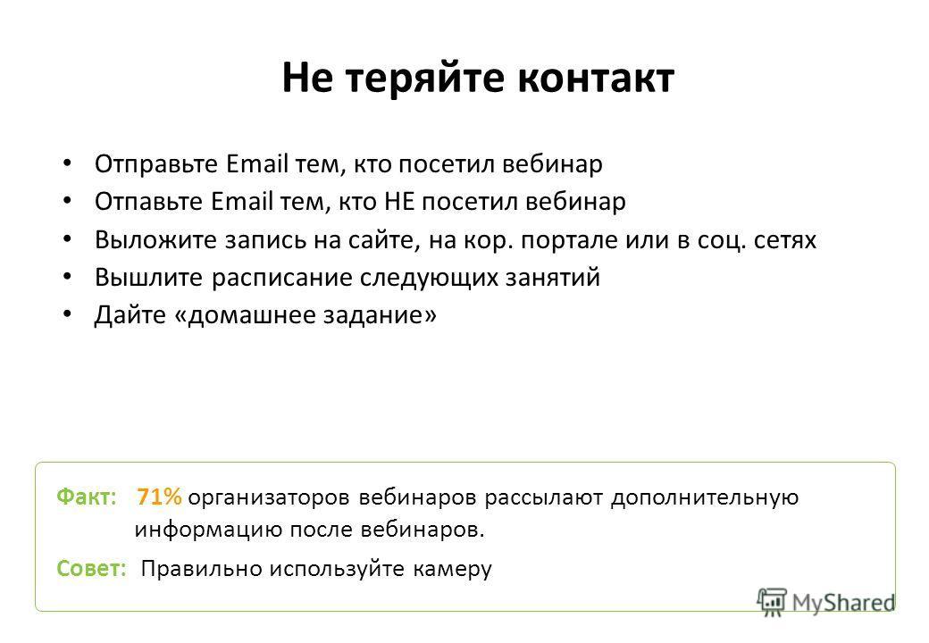 Не теряйте контакт Отправьте Email тем, кто посетил вебинар Отпавьте Email тем, кто НЕ посетил вебинар Выложите запись на сайте, на кор. портале или в соц. сетях Вышлите расписание следующих занятий Дайте «домашнее задание» Факт: 71% организаторов ве