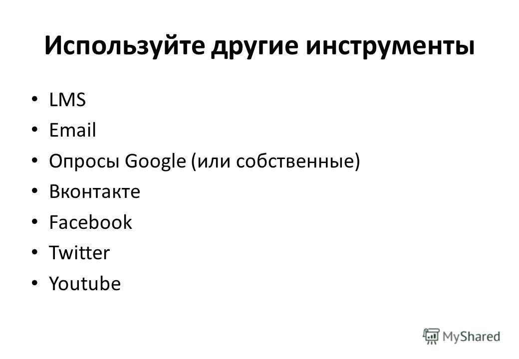 Используйте другие инструменты LMS Email Опросы Google (или собственные) Вконтакте Facebook Twitter Youtube