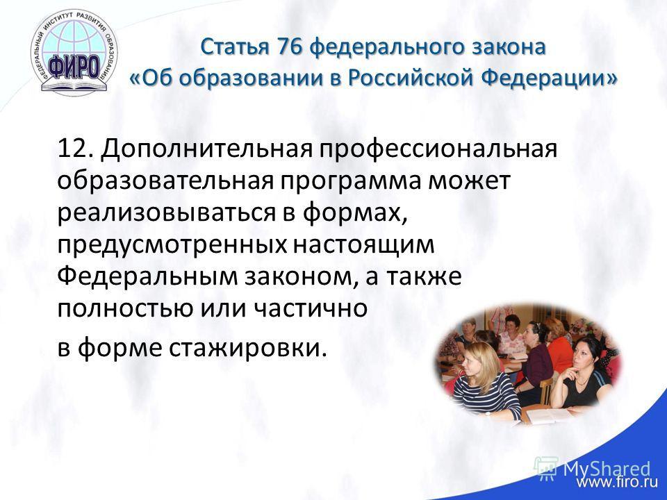 Статья 76 федерального закона «Об образовании в Российской Федерации» 12. Дополнительная профессиональная образовательная программа может реализовываться в формах, предусмотренных настоящим Федеральным законом, а также полностью или частично в форме