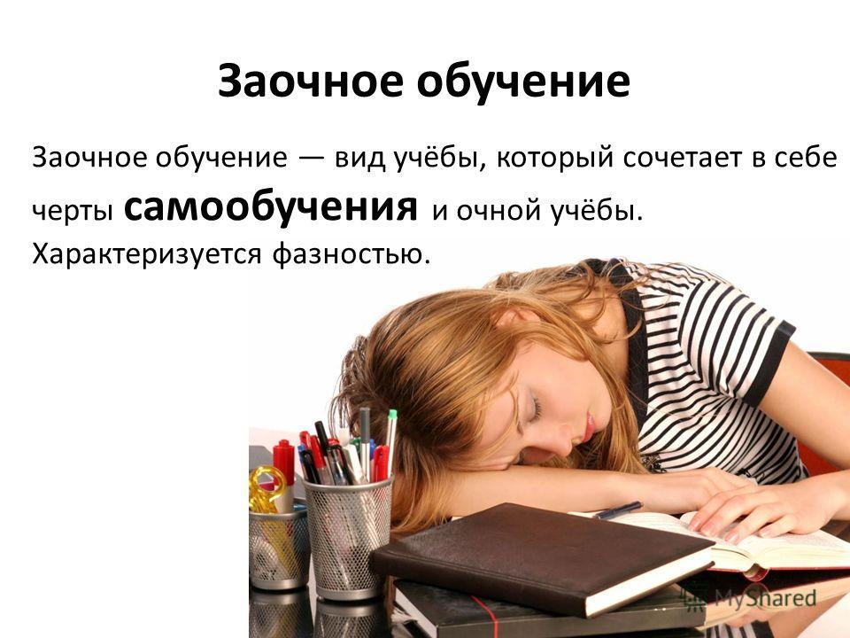 Заочное обучение Заочное обучение вид учёбы, который сочетает в себе черты самообучения и очной учёбы. Характеризуется фазностью.